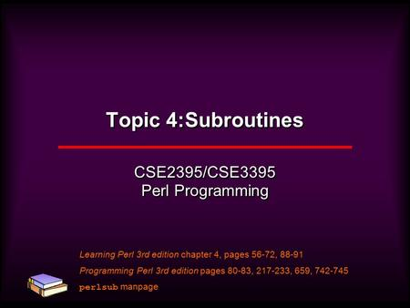 Topic 4:Subroutines CSE2395/CSE3395 Perl Programming Learning Perl 3rd edition chapter 4, pages 56-72, 88-91 Programming Perl 3rd edition pages 80-83,