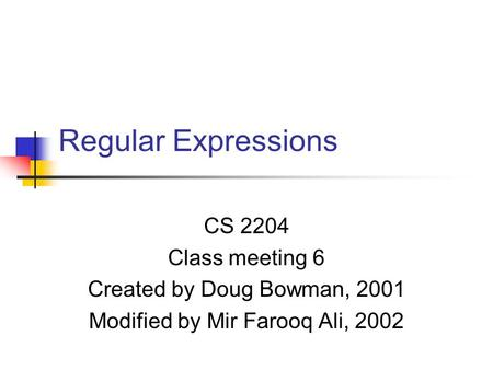 Regular Expressions CS 2204 Class meeting 6 Created by Doug Bowman, 2001 Modified by Mir Farooq Ali, 2002.