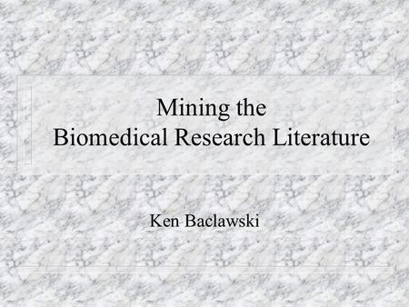 Mining the Biomedical Research Literature Ken Baclawski.