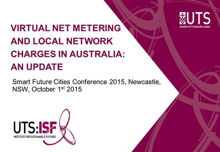 VIRTUAL NET METERING AND LOCAL NETWORK CHARGES IN AUSTRALIA: AN UPDATE Smart Future Cities Conference 2015, Newcastle, NSW, October 1 st 2015.