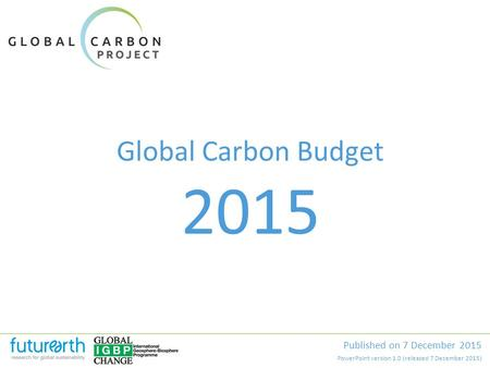 Global Carbon Budget Published on 7 December 2015 2015 PowerPoint version 1.0 (released 7 December 2015)