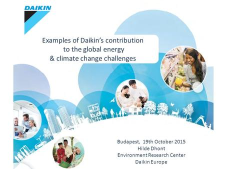 Budapest, 19th October 2015 Hilde Dhont Environment Research Center Daikin Europe Examples of Daikin's contribution to the global energy & climate change.