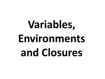 Variables, Environments and Closures. Overview Touch on the notions of variable extent and scope Introduce the notions of lexical scope and dynamic.