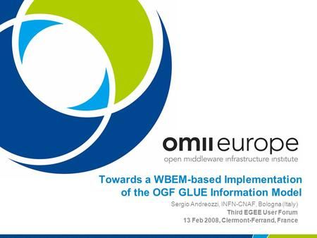 Towards a WBEM-based Implementation of the OGF GLUE Information Model Sergio Andreozzi, INFN-CNAF, Bologna (Italy) Third EGEE User Forum 13 Feb 2008, Clermont-Ferrand,