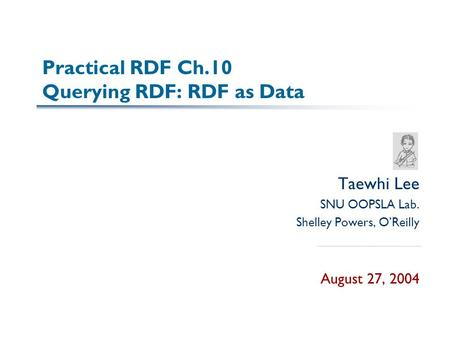 Practical RDF Ch.10 Querying RDF: RDF as Data Taewhi Lee SNU OOPSLA Lab. Shelley Powers, O'Reilly August 27, 2004.