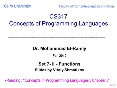 Slide 1 Dr. Mohammad El-Ramly Fall 2010 Set 7- II - Functions Slides by Vitaly Shmatikov Cairo University Faculty of Computers and Information CS317 Concepts.
