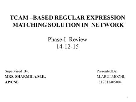 TCAM –BASED REGULAR EXPRESSION MATCHING SOLUTION IN NETWORK Phase-I Review 14-12-15 Supervised By, Presented By, MRS. SHARMILA,M.E., M.ARULMOZHI, AP/CSE.