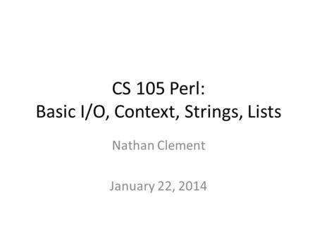 CS 105 Perl: Basic I/O, Context, Strings, Lists Nathan Clement January 22, 2014.