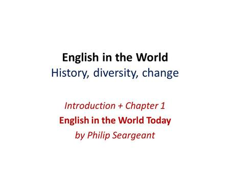 English in the World History, diversity, change Introduction + Chapter 1 English in the World Today by Philip Seargeant.