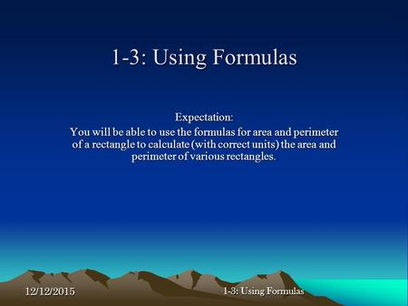 12/12/2015 1-3: Using Formulas Expectation: You will be able to use the formulas for area and perimeter of a rectangle to calculate (with correct units)