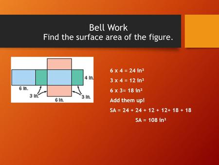 Bell Work Find the surface area of the figure. 6 x 4 = 24 in² 3 x 4 = 12 in² 6 x 3= 18 in² Add them up! SA = 24 + 24 + 12 + 12+ 18 + 18 SA = 108 in².