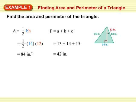 EXAMPLE 1 Finding Area and Perimeter of a Triangle Find the area and perimeter of the triangle. A = bh 1 2 P = a + b + c = (14) (12) 1 2 = 13 + 14 + 15.
