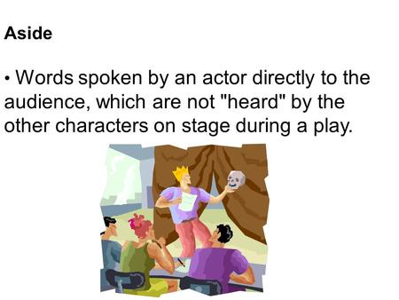 Aside Words spoken by an actor directly to the audience, which are not heard by the other characters on stage during a play.