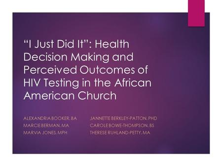 """I Just Did It"": Health Decision Making and Perceived Outcomes of HIV Testing in the African American Church ALEXANDRIA BOOKER, BAJANNETTE BERKLEY-PATTON,"