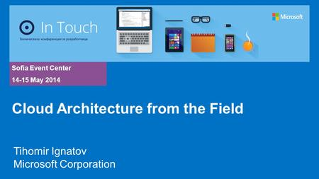 Sofia Event Center 14-15 May 2014 Tihomir Ignatov Microsoft Corporation Cloud Architecture from the Field.