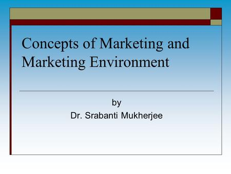 Concepts of Marketing and Marketing Environment by Dr. Srabanti Mukherjee.