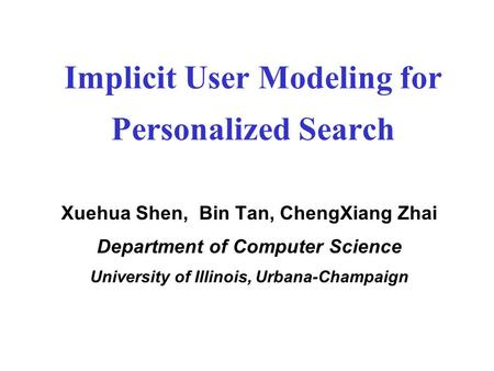 Implicit User Modeling for Personalized Search Xuehua Shen, Bin Tan, ChengXiang Zhai Department of Computer Science University of Illinois, Urbana-Champaign.