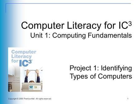 Copyright © 2006 Prentice-Hall. All rights reserved.1 Computer Literacy for IC 3 Unit 1: Computing Fundamentals Project 1: Identifying Types of Computers.