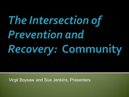 Virgil Boysaw and Sue Jenkins, Presenters.  Seeks to support recovery and wellness for all community members affected by substance misuse, not just those.