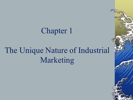 Chapter 1 The Unique Nature of Industrial Marketing.