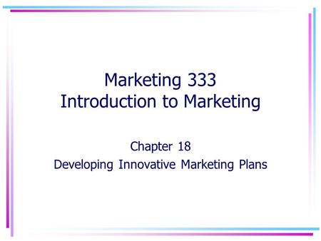 Marketing 333 Introduction to Marketing Chapter 18 Developing Innovative Marketing Plans.