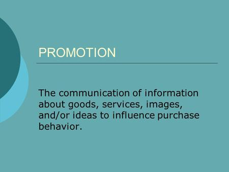 PROMOTION The communication of information about goods, services, images, and/or ideas to influence purchase behavior.