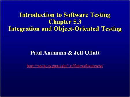 Introduction to Software Testing Chapter 5.3 Integration and Object-Oriented Testing Paul Ammann & Jeff Offutt