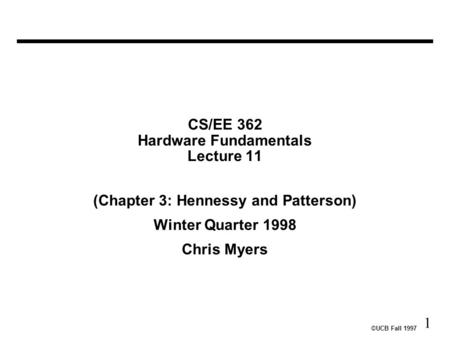 ©UCB Fall 1997 1 CS/EE 362 Hardware Fundamentals Lecture 11 (Chapter 3: Hennessy and Patterson) Winter Quarter 1998 Chris Myers.