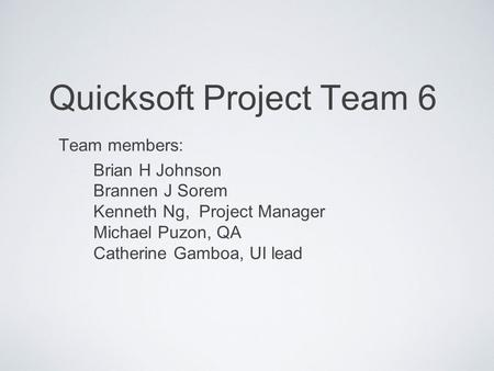 Quicksoft Project Team 6 Team members: Brian H Johnson Brannen J Sorem Kenneth Ng, Project Manager Michael Puzon, QA Catherine Gamboa, UI lead.