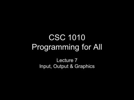 CSC 1010 Programming for All Lecture 7 Input, Output & Graphics.