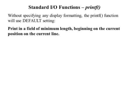Standard I/O Functions – printf() Without specifying any display formatting, the printf() function will use DEFAULT setting: Print in a field of minimum.