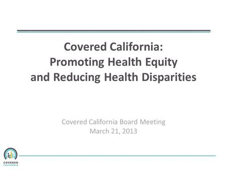 Covered California: Promoting Health Equity and Reducing Health Disparities Covered California Board Meeting March 21, 2013.