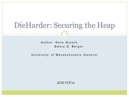 Author: Gene Novark, Emery D. Berger University of Massachusetts Amherst DieHarder: Securing the Heap ACM CCS'10.