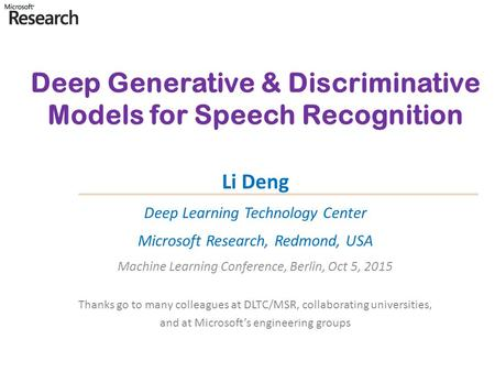 Deep Generative & Discriminative Models for <strong>Speech</strong> Recognition Li Deng Deep Learning Technology Center Microsoft Research, Redmond, USA Machine Learning.