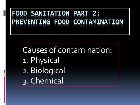 Causes of contamination: 1. Physical 2. Biological 3. Chemical.