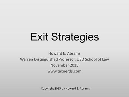 Exit Strategies Howard E. Abrams Warren Distinguished Professor, USD School of Law November 2015 www.taxnerds.com Copyright 2015 by Howard E. Abrams.
