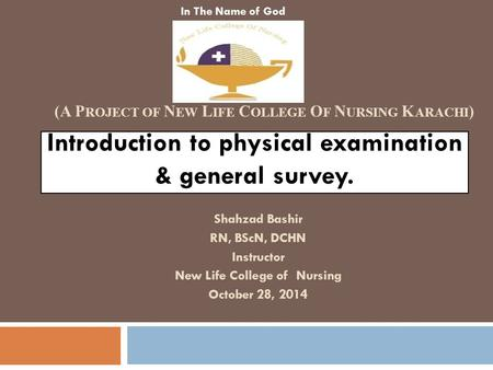Introduction to physical examination & general survey. Shahzad Bashir RN, BScN, DCHN Instructor New Life College of Nursing October 28, 2014 In The Name.