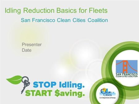 Idling Reduction Basics for Fleets San Francisco Clean Cities Coalition Presenter Date.