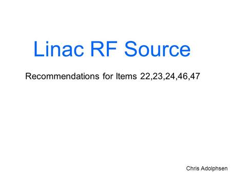 Linac RF Source Recommendations for Items 22,23,24,46,47 Chris Adolphsen.