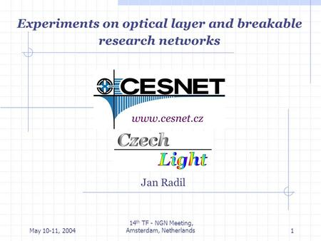 May 10-11, 2004 14 th TF - NGN Meeting, Amsterdam, Netherlands1 Experiments on optical layer and breakable research networks Jan Radil www.cesnet.cz.