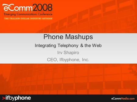 Phone Mashups Integrating Telephony & the Web Irv Shapiro CEO, Ifbyphone, Inc.
