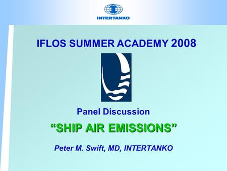 "IFLOS SUMMER ACADEMY 2008 Panel Discussion ""SHIP AIR EMISSIONS"" Peter M. Swift, MD, INTERTANKO."