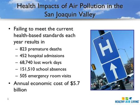 1 Health Impacts of Air Pollution in the San Joaquin Valley Failing to meet the current health-based standards each year results in –823 premature deaths.