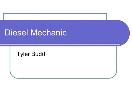 Diesel Mechanic Tyler Budd. Diesel engines The good things about diesel engines is that they supply a lot of power and can haul large loads. The fuel.