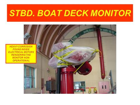 STBD. BOAT DECK MONITOR HEAVY CORROSION FOUND INSIDE ELECTRICAL MOTORS RENDERING THE MONITOR NON- OPERATIONAL.
