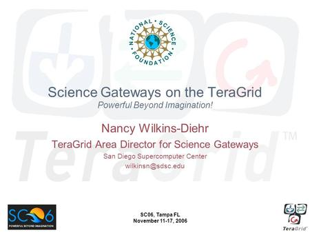 SC06, Tampa FL November 11-17, 2006 Science Gateways on the TeraGrid Powerful Beyond Imagination! Nancy Wilkins-Diehr TeraGrid Area Director for Science.