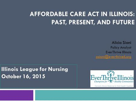 AFFORDABLE CARE ACT IN ILLINOIS: PAST, PRESENT, AND FUTURE Alicia Siani Policy Analyst EverThrive Illinois Illinois League for.