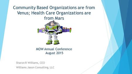Community Based Organizations are from Venus; Health Care Organizations are from Mars MOW Annual Conference August 2015 Sharon R Williams, CEO Williams.