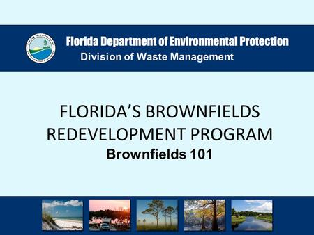 Division of Waste Management FLORIDA'S BROWNFIELDS REDEVELOPMENT PROGRAM Brownfields 101.