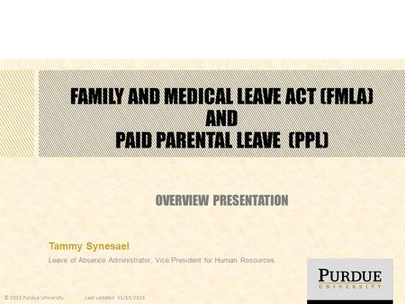 FAMILY AND MEDICAL LEAVE ACT (FMLA) AND PAID PARENTAL LEAVE (PPL) OVERVIEW PRESENTATION Tammy Synesael Leave of Absence Administrator, Vice President for.